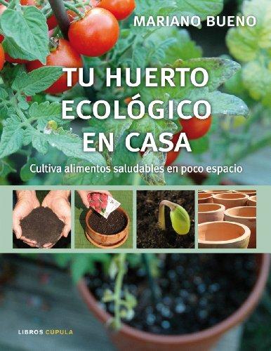 Tu Huerto Ecologico En Casa: Cultiva Alimentos Saludables En Poco Espacio