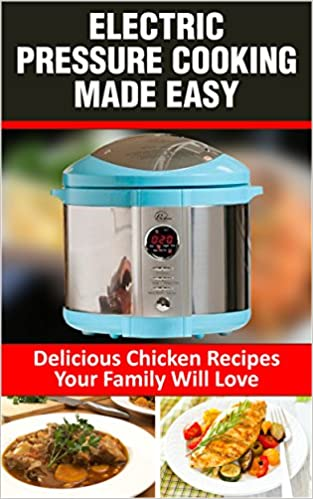 Electric Pressure Cooking Made Easy: 100 Easy and Delicious Pressure Cooker Chicken Recipes for Electric Pressure Cookers