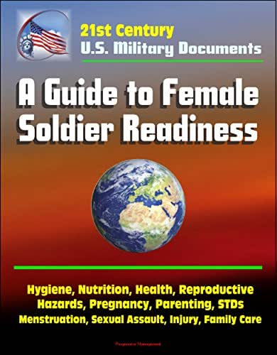 21st Century Military Documents: A Guide to Female Soldier Readiness - Hygiene, Nutrition, Health, Reproductive Hazards, Pregnancy, Parenting, STDs, Menstruation, Sexual Assault, Injury, Family Care