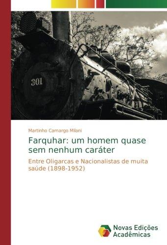 Read Online Farquhar: um homem quase sem nenhum caráter: Entre Oligarcas e Nacionalistas de muita saúde (1898-1952) (Portuguese Edition) PDF