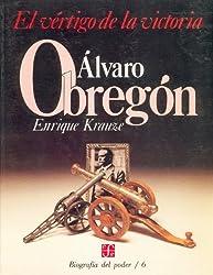 Biografía del poder, 6 : Alvaro Obregón, el vértigo de la victoria (Tezontle) (Spanish Edition)