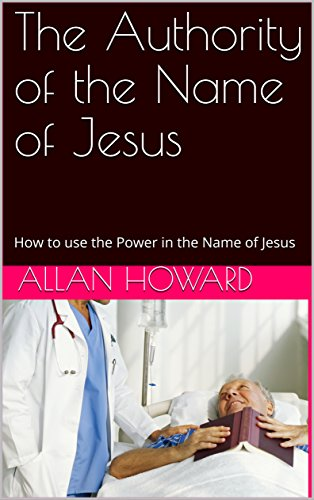 The Authority of the Name of Jesus : How to use the Power in the Name of Jesus