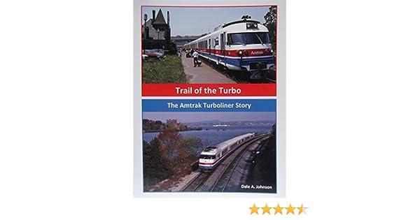 Trail of the Turbo: The Amtrak Turboliner Story: Dale A. Johnson, Matt Donnelly, Ken Kraemer, David Warner, Jerome Pier, Larry Lohman, James Hidaka, ...