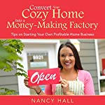 Convert Your Cozy Home into a Money-Making Factory: Tips on Starting Your Own Profitable Home Business | Nancy Hall