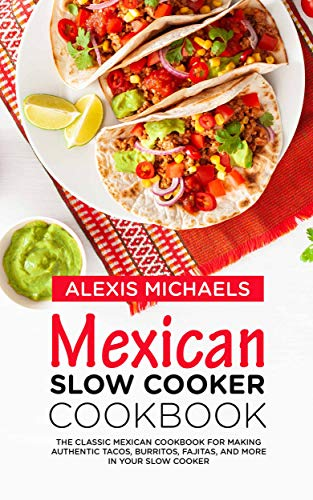 Mexican Slow Cooker Cookbook: The Classic Mexican Cookbook for Making Authentic Tacos, Burritos, Fajitas, and More in Your Slow Cooker by Alexis Michaels