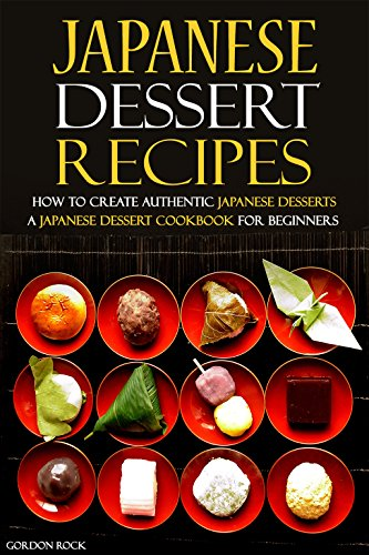 Japanese Dessert Recipes - How to Create Authentic Japanese Desserts: A Japanese Dessert Cookbook for Beginners by Gordon Rock