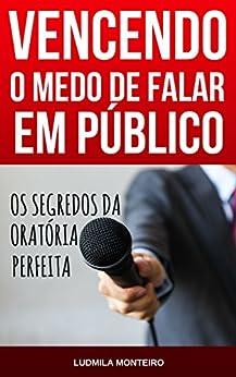 Vencendo o Medo de Falar em Público: Os Segredos da Oratória Perfeita por [Monteiro, Ludmila]