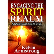 Engaging the Spirit Realm: Practical ways to Understand the Dynamics of the Spirit Realm