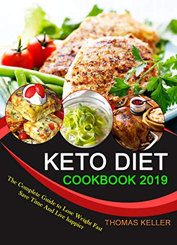 KETO DIET COOKBOOK 2019: The Complete Guide to Lose Weight Fast, Save Time and Live happier by THOMAS KELLER