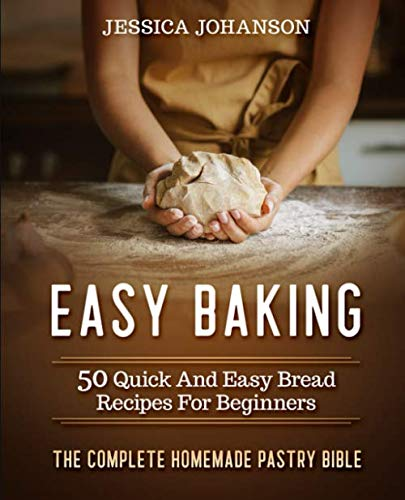 Easy Baking: 50 Quick And Easy Bread Recipes For Beginners. The Complete Homemade Pastry Bible by Jessica Johanson