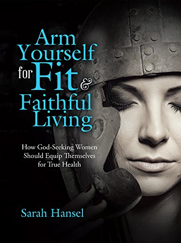 Arm Yourself For Fit & Faithful Living: How God-Seeking Women Should Equip Themselves For True Health Download Epub Mobi Pdf Fb2