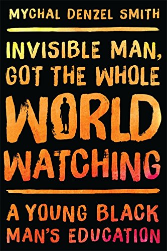 Invisible Man, Got the Whole World Watching: A Young Black Man's Education [Mychal Denzel Smith] (Tapa Dura)