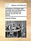 A Treatise on Christian Faith, Extracted and Translated from the Latin of Hermannus Witsius by the Rev Mr Madan, Herman Witsius, 1140893513