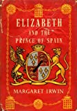 Elizabeth and the Prince of Spain, Margaret E. Irwin, 0701108479