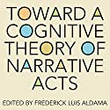 Toward a Cognitive Theory of Narrative Acts: Cognitive Approaches to Literature and Culture Series Audiobook by Frederick Luis Aldama (editor) Narrated by Kellie Fitzgerald