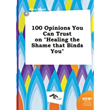 100 Opinions You Can Trust on Healing the Shame That Binds You