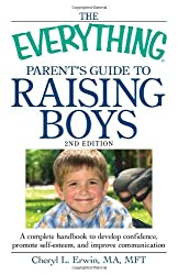 The Everything Parent's Guide to Raising Boys: A Complete Handbook to Develop Confidence, Promote Self-Esteem, and Improve Communication (Everything Series) (Everything (Parenting))
