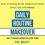 Daily Routine Makeover: Guide to Focused Action, Productivity Hacks, Stress-Free Performance - Get Things Done in Less Time | Zoe McKey