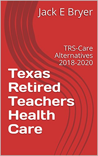 Texas Retired Teachers Health Care: TRS-Care Alternatives 2018-2020 October 2017 (FINANCIAL ALTERNATIVES Book 3)