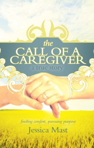 Download The Call of a Caregiver: Finding Comfort, Pursuing Purpose by Jessica Mast (2011-06-30) ebook