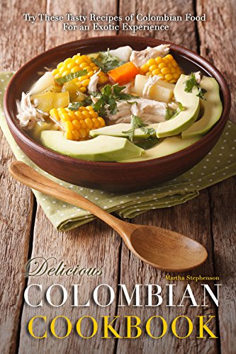 Delicious Colombian Cookbook: Try These Tasty Recipes of Colombian Food for an Exotic Experience by Martha Stephenson