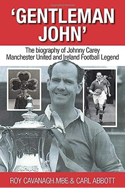 Gentleman John: The biography of Johnny Carey. Manchester ...