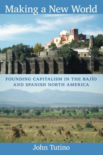 Making a New World: Founding Capitalism in the Bajío and Spanish North America