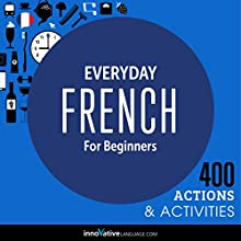 Everyday French for Beginners - 400 Actions & Activities: Beginner French #1 | Livre audio Auteur(s) :  Innovative Language Learning LLC Narrateur(s) :  FrenchPod101.com