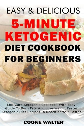 Easy And Delicious 5-minute Ketogenic Diet Cookbook For Beginners: Low Carb Ketogenic Cookbook With Easy Guide To Burn Fats And Lose Weight Faster - Ketogenic Diet Recipes To Reach Ketosis Faster by Cooke Walter