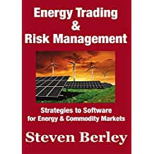 Energy Trading and Risk Management: Trading, Hedging and Risk Management Strategies to Software for Energy & Commodity Markets
