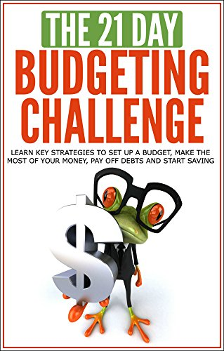 Budgeting: The 21-Day Budgeting Challenge - learn key strategies to set up a budget, make the most of your money, pay off debts and start saving (personal ... habit) (21-Day Challenges Book 4)
