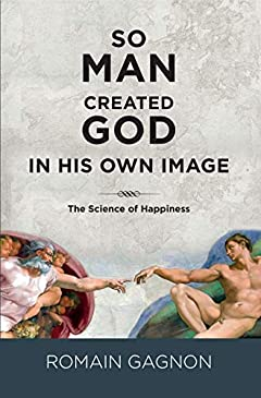 SO MAN CREATED GOD IN HIS OWN IMAGE: The Science of Happiness