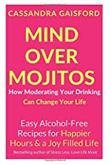 Mind Over Mojitos: How Moderating Your Drinking Can Change Your Life: Easy Recipes for Happier Hours & a Joy-Filled Life (Mindful Drinking) Paperback