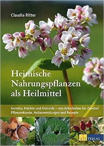 Heimische Nahrungspflanzen als Heilmittel Gemüse Früchte Getreide Naturmedizin