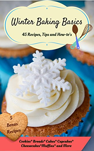 Winter Baking Basics: 45 Recipes, Tips and How-