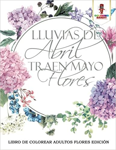 Lluvias De Abril Traen Mayo Flores: Libro De Colorear Adultos Flores ...