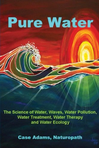- Pure Water: The Science of Water, Waves, Water Pollution, Water Treatment, Water Therapy and Water Ecology