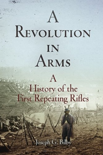 A Revolution in Arms: A History of the First Repeating Rifles by Joseph G. Bilby (2015-03-14)