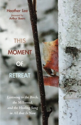 This Moment of Retreat: Listening to the Birch, the Milkweed, and the Healing Song in All that Is Now ebook