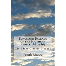 Songs and Ballads of the Southern People 1861-1865: Civil War Classic Library