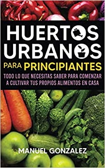 Book's Cover of Huertos urbanos para principiantes: Todo lo que necesitas saber para comenzar a cultivar tus propios alimentos en casa (Español) Tapa blanda – 9 septiembre 2020