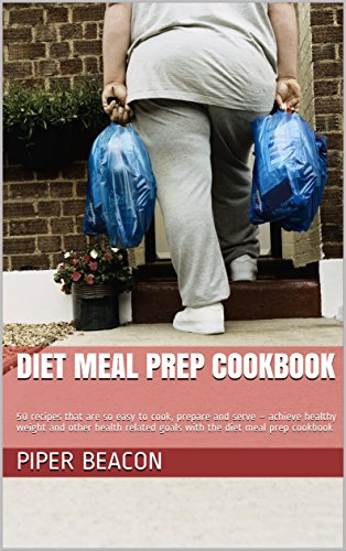 Diet Meal Prep Cookbook: 50 recipes that are so easy to cook, prepare and serve – achieve healthy weight and other health related goals with the diet meal prep cookbook by Piper  Beacon, Piper Beacon
