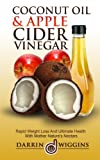 Coconut Oil & Apple Cider Vinegar: Rapid Weight Loss And Ulitmate Health With Mother Nature s Nectars