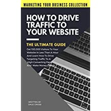 How To Drive Traffic To Your Website - The Ultimate Guide: Get 100,000 Visitors In Less Than A Hour And Learn How To Drive Targeting Traffic To A High ... Online! (Marketing Your Business Collection)