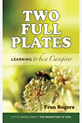 Two Full Plates: Learning to be a Caregiver (Little Books about the Magnitude of God) (Volume 1) Paperback