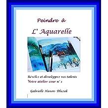 Peindre  à  l'Aquarelle: Cour 1: Votre atelier (Peindre à l 'Aquarelle) (French Edition)