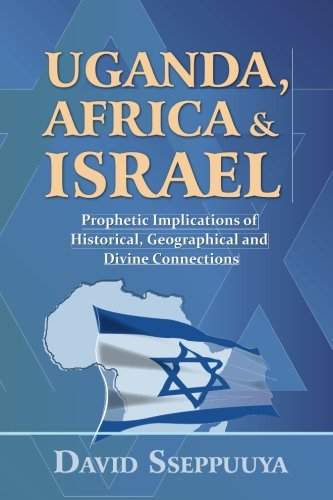 Uganda, Africa and Israel: Prophetic Implications of Historical, Geographical and Divine Connections by Beeranga Mwesigwa Foundation