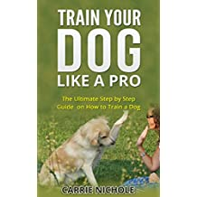 Dog Training -Train Your Dog like a Pro:The Ultimate Step by Step Guide on How to Train a Dog in obedience( Puppy Training, Pet training book) (Dog Taining, ... training books,How to train a dog, Book 2)