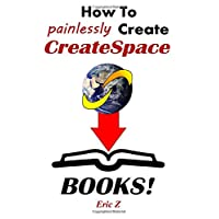 How To Painlessly Create CreateSpace Books: The Quickest and Easiest Way to Make CreateSpace Books with Free Software and Programs (Zbooks Tutorial - ... Publishing for Success! Series) (Volume 1)