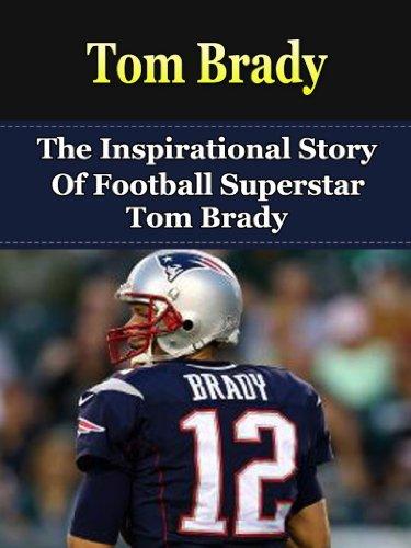 fb4306ffd Tom Brady  The Inspirational Story of Football Superstar Tom Brady (Tom  Brady Unauthorized Biography